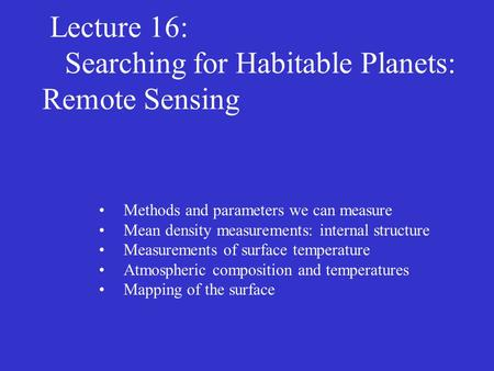Lecture 16: Searching for Habitable Planets: Remote Sensing Methods and parameters we can measure Mean density measurements: internal structure Measurements.