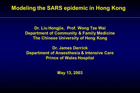 Modeling the SARS epidemic in Hong Kong Dr. Liu Hongjie, Prof. Wong Tze Wai Department of Community & Family Medicine The Chinese University of Hong Kong.