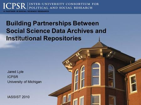 Building Partnerships Between Social Science Data Archives and Institutional Repositories Jared Lyle ICPSR University of Michigan IASSIST 2010.