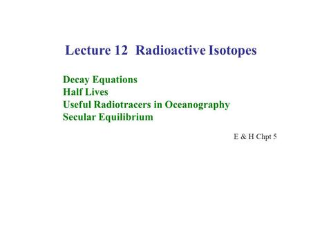 Lecture 12 Radioactive Isotopes Decay Equations Half Lives Useful Radiotracers in Oceanography Secular Equilibrium E & H Chpt 5.