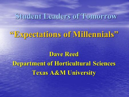 "Student Leaders of Tomorrow ""Expectations of Millennials"" Dave Reed Department of Horticultural Sciences Texas A&M University."