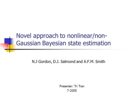 Novel approach to nonlinear/non- Gaussian Bayesian state estimation N.J Gordon, D.J. Salmond and A.F.M. Smith Presenter: Tri Tran 7-2005.