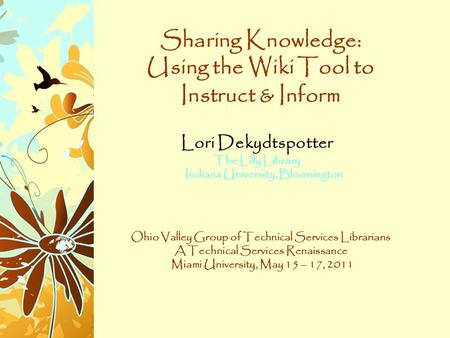 Sharing Knowledge: Using the Wiki Tool to Instruct & Inform Lori Dekydtspotter The Lilly Library Indiana University, Bloomington Ohio Valley Group of Technical.