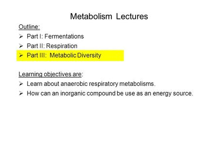 Metabolism Lectures Outline:  Part I: Fermentations  Part II: Respiration  Part III: Metabolic Diversity Learning objectives are:  Learn about anaerobic.