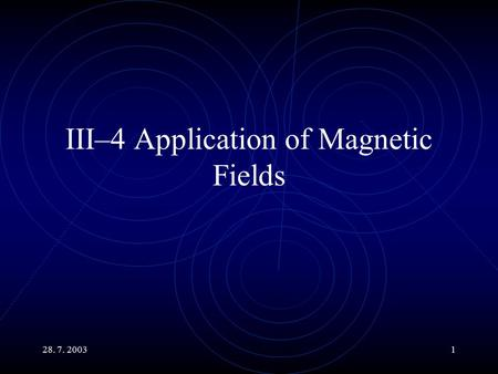 28. 7. 20031 III–4 Application of Magnetic Fields.