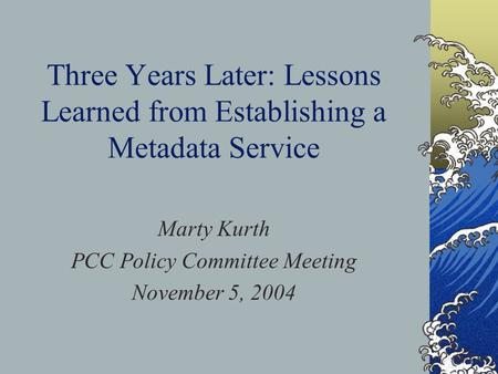 Three Years Later: Lessons Learned from Establishing a Metadata Service Marty Kurth PCC Policy Committee Meeting November 5, 2004.