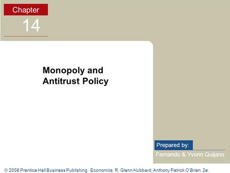 © 2008 Prentice Hall Business Publishing Economics R. Glenn Hubbard, Anthony Patrick O'Brien, 2e. Fernando & Yvonn Quijano Prepared by: Chapter 14 Monopoly.