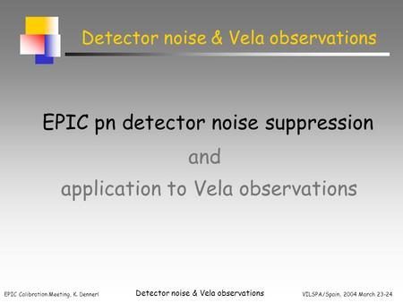 EPIC Calibration Meeting, K. Dennerl VILSPA/Spain, 2004 March 23-24 Detector noise & Vela observations application to Vela observations EPIC pn detector.