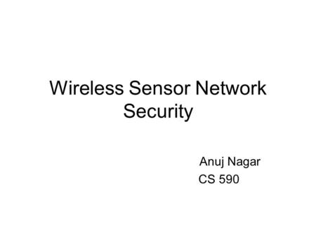 Wireless Sensor Network Security Anuj Nagar CS 590.