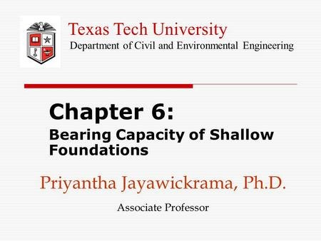 Priyantha Jayawickrama, Ph.D. Associate Professor Chapter 6: Bearing Capacity of Shallow Foundations Texas Tech University Department of Civil and Environmental.