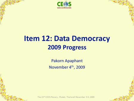 Item 12: Data Democracy 2009 Progress Pakorn Apaphant November 4 th, 2009 1 The 23 rd CEOS Plenary, Phuket, Thailand I November 3-5, 2009.