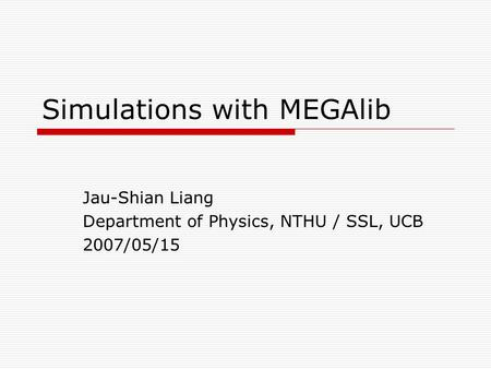 Simulations with MEGAlib Jau-Shian Liang Department of Physics, NTHU / SSL, UCB 2007/05/15.