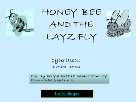 Cyber lesson Let's Begin HONEY BEE AND THE LAYZ FLY AUTHOR: AESOP Retold by: BELYNDA NERRRISA JAMES DALLEY Recommended Grade Level: 3 Retold by: BELYNDA.