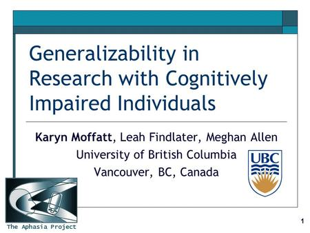 The Aphasia Project 1 Generalizability in Research with Cognitively Impaired Individuals Karyn Moffatt, Leah Findlater, Meghan Allen University of British.