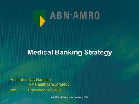 Medical Banking Strategy Presenter: Nav Ranajee, VP Healthcare Strategy Date: September 14 th, 2004 © ABN AMRO Services Company 2004.