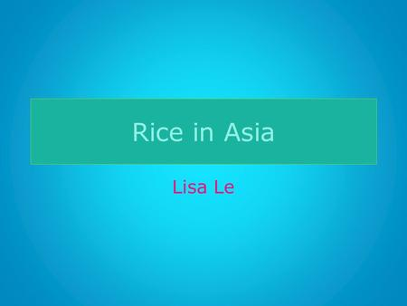 Rice in Asia Lisa Le. Why Rice? Dragon fruit? Why rice in Asia? Most suitable for monsoon climate – 72 percent of food grain – Staple food -> malnourishment?