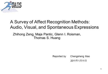 1 A Survey of Affect Recognition Methods: Audio, Visual, and Spontaneous Expressions Zhihong Zeng, Maja Pantic, Glenn I. Roisman, Thomas S. Huang Reported.