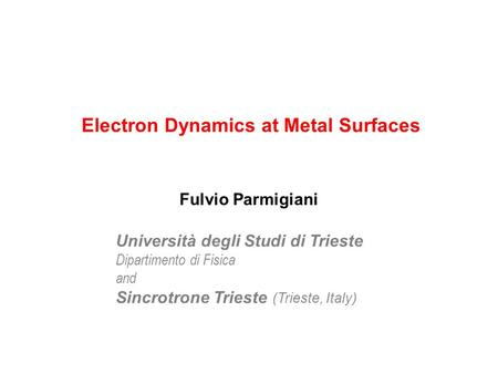 Electron Dynamics at Metal Surfaces Università degli Studi di Trieste Dipartimento di Fisica and Sincrotrone Trieste (Trieste, Italy) Fulvio Parmigiani.