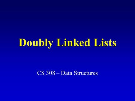 Doubly Linked Lists CS 308 – Data Structures. Node data info: the user's data next, back: the address of the next and previous node in the list.back.next.info.