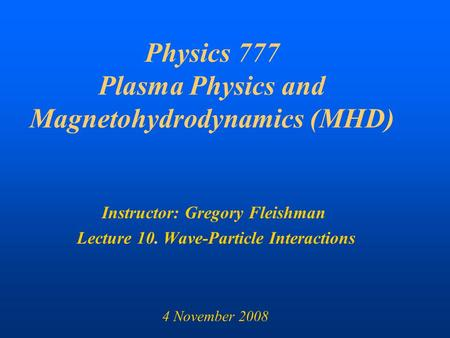 Physics 777 Plasma Physics and Magnetohydrodynamics (MHD) Instructor: Gregory Fleishman Lecture 10. Wave-Particle Interactions 4 November 2008.