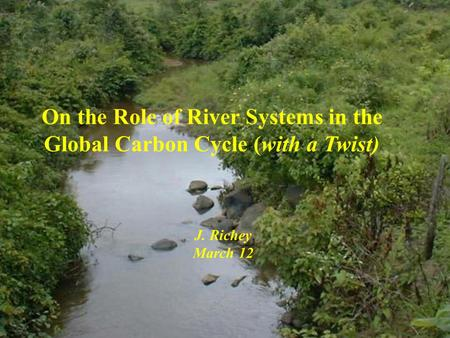 On the Role of River Systems in the Global Carbon Cycle (with a Twist) J. Richey March 12.