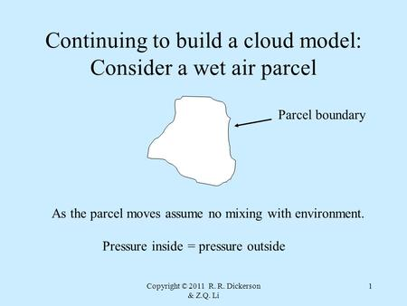 Copyright © 2011 R. R. Dickerson & Z.Q. Li 1 Continuing to build a cloud model: Consider a wet air parcel Parcel boundary As the parcel moves assume no.