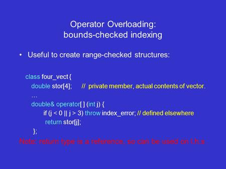 Operator Overloading: bounds-checked indexing Useful to create range-checked structures: class four_vect { double stor[4]; // private member, actual contents.
