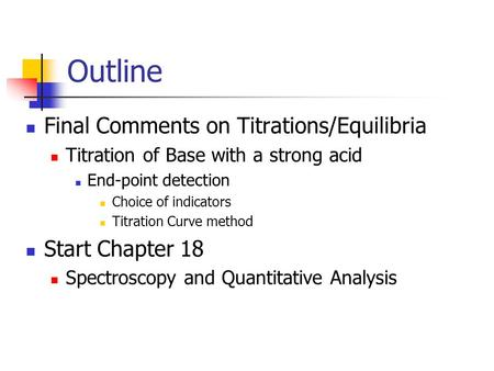 Outline Final Comments on Titrations/Equilibria Titration of Base with a strong acid End-point detection Choice of indicators Titration Curve method Start.