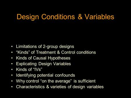 "Design Conditions & Variables Limitations of 2-group designs ""Kinds"" of Treatment & Control conditions Kinds of Causal Hypotheses Explicating Design Variables."