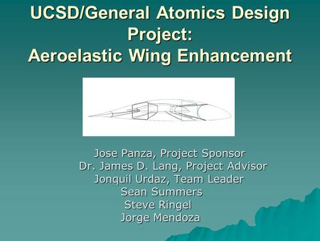 UCSD/General Atomics Design Project: Aeroelastic Wing Enhancement Jose Panza, Project Sponsor Jose Panza, Project Sponsor Dr. James D. Lang, Project Advisor.