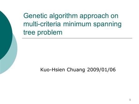 1 Genetic algorithm approach on multi-criteria minimum spanning tree problem Kuo-Hsien Chuang 2009/01/06.