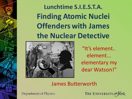 "Lunchtime S.I.E.S.T.A. James Butterworth Finding Atomic Nuclei Offenders with James the Nuclear Detective ""It's element.. element... elementary my dear."