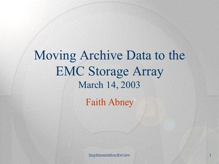 Implementation Review1 Moving Archive Data to the EMC Storage Array March 14, 2003 Faith Abney.