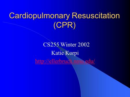 Cardiopulmonary Resuscitation (CPR) CS255 Winter 2002 Katie Korpi