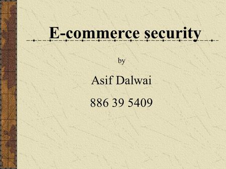 E-commerce security by Asif Dalwai 886 39 5409. Introduction E-commerce applications Threats in e-commerce applications Measures to handle threats Incorporate.