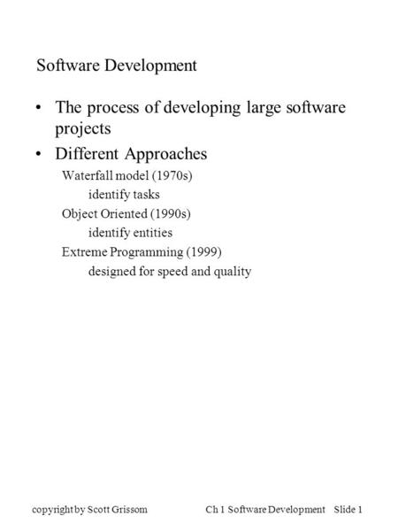 Copyright by Scott GrissomCh 1 Software Development Slide 1 Software Development The process of developing large software projects Different Approaches.