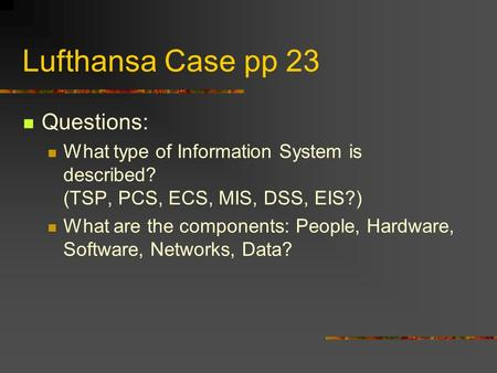 Lufthansa Case pp 23 Questions: What type of Information System is described? (TSP, PCS, ECS, MIS, DSS, EIS?) What are the components: People, Hardware,