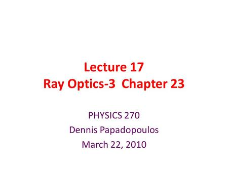 Lecture 17 Ray Optics-3 Chapter 23 PHYSICS 270 Dennis Papadopoulos March 22, 2010.