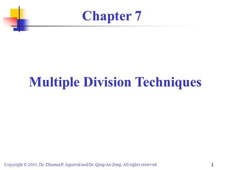 Copyright © 2003, Dr. Dharma P. Agrawal and Dr. Qing-An Zeng. All rights reserved. 1 Chapter 7 Multiple Division Techniques.