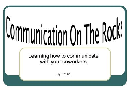 Learning how to communicate with your coworkers By Eman.