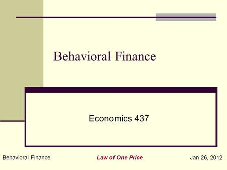 Behavioral Finance Law of One Price Jan 26, 2012 Behavioral Finance Economics 437.