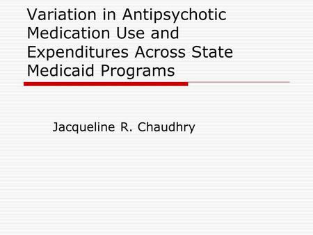 Variation in Antipsychotic Medication Use and Expenditures Across State Medicaid Programs Jacqueline R. Chaudhry.