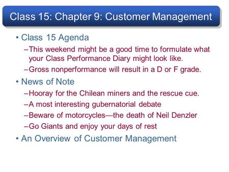 Class 15: Chapter 9: Customer Management Class 15 Agenda –This weekend might be a good time to formulate what your Class Performance Diary might look like.