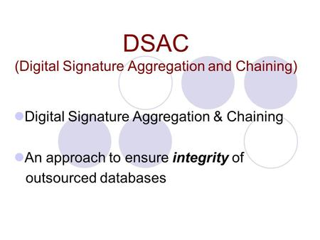 DSAC (Digital Signature Aggregation and Chaining) Digital Signature Aggregation & Chaining An approach to ensure integrity of outsourced databases.