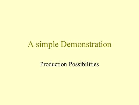 A simple Demonstration Production Possibilities. Scarcity We come to this world with many needs and desires while facing limited resources. We cannot.
