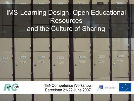 TENCompetence Workshop Barcelona 21-22 June 2007 IMS Learning Design, Open Educational Resources and the Culture of Sharing.