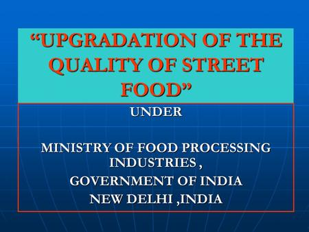 """UPGRADATION OF THE QUALITY OF STREET FOOD"" UNDER MINISTRY OF FOOD PROCESSING INDUSTRIES, GOVERNMENT OF INDIA NEW DELHI,INDIA."