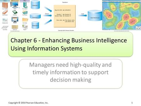 Copyright © 2014 Pearson Education, Inc. 1 Managers need high-quality and timely information to support decision making Chapter 6 - Enhancing Business.