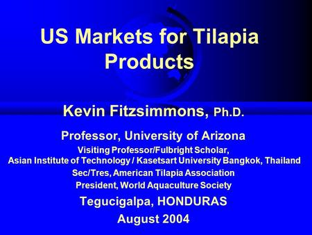 US Markets for Tilapia Products Kevin Fitzsimmons, Ph.D. Professor, University of Arizona Visiting Professor/Fulbright Scholar, Asian Institute of Technology.