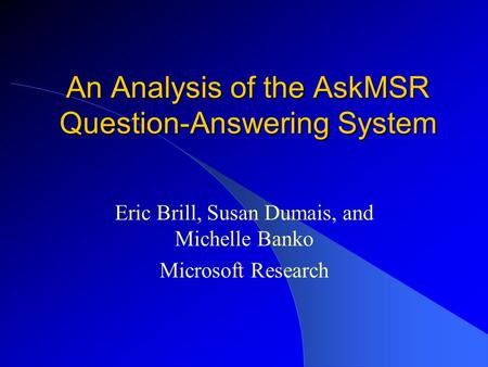 An Analysis of the AskMSR Question-Answering System Eric Brill, Susan Dumais, and Michelle Banko Microsoft Research.